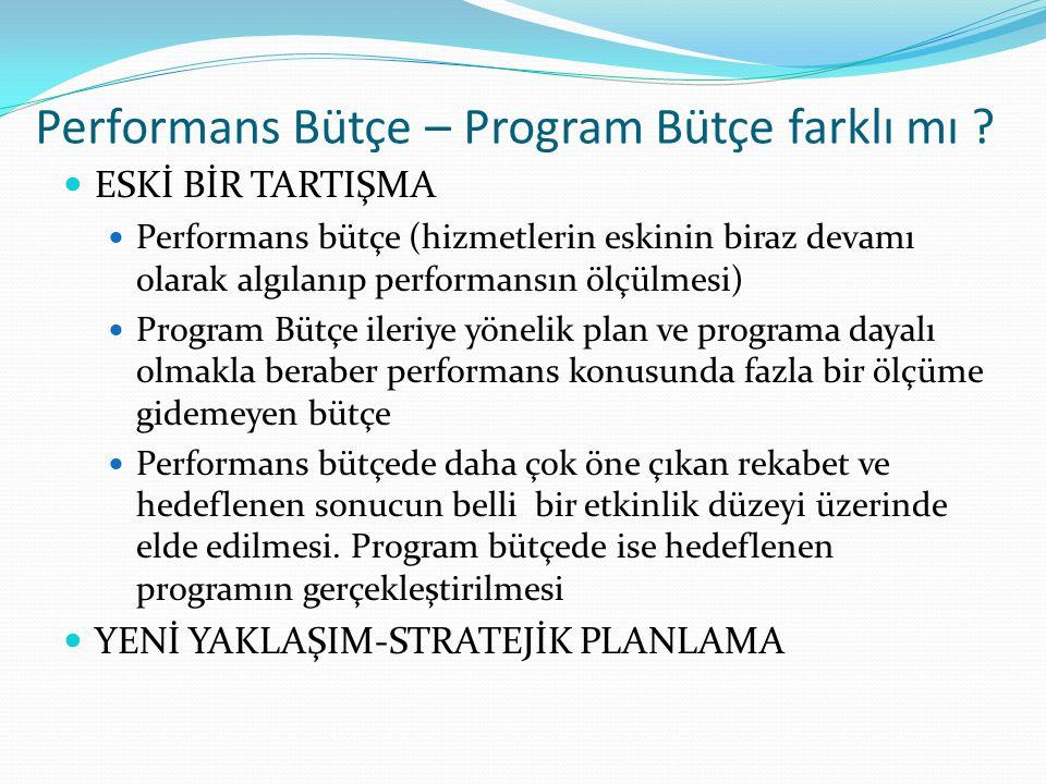 Performans Bütçe – Program Bütçe farklı mı ?  ESKİ BİR TARTIŞMA  Performans bütçe (hizmetlerin eskinin biraz devamı olarak algılanıp performansın öl