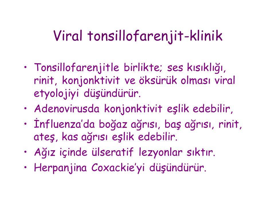Viral tonsillofarenjit-klinik •Tonsillofarenjitle birlikte; ses kısıklığı, rinit, konjonktivit ve öksürük olması viral etyolojiyi düşündürür. •Adenovi