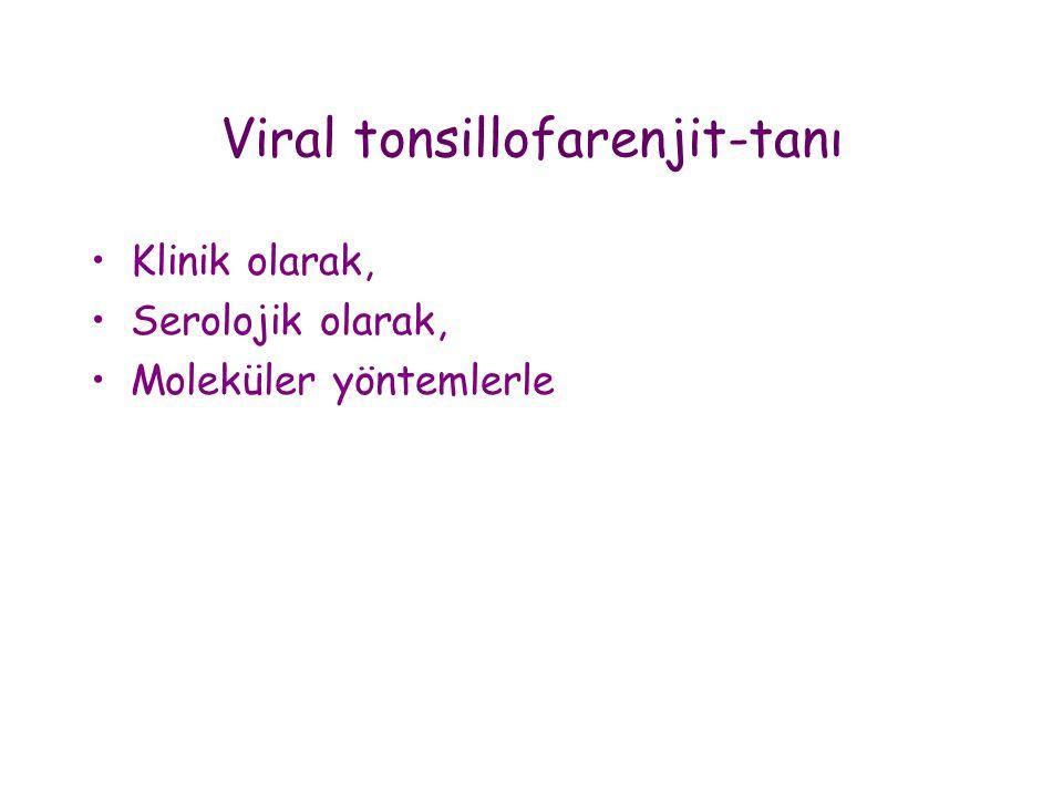 Viral tonsillofarenjit-tanı •Klinik olarak, •Serolojik olarak, •Moleküler yöntemlerle