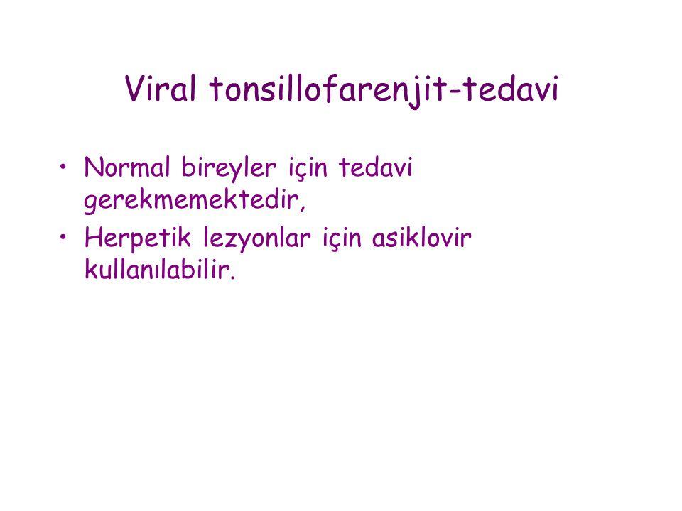 Viral tonsillofarenjit-tedavi •Normal bireyler için tedavi gerekmemektedir, •Herpetik lezyonlar için asiklovir kullanılabilir.