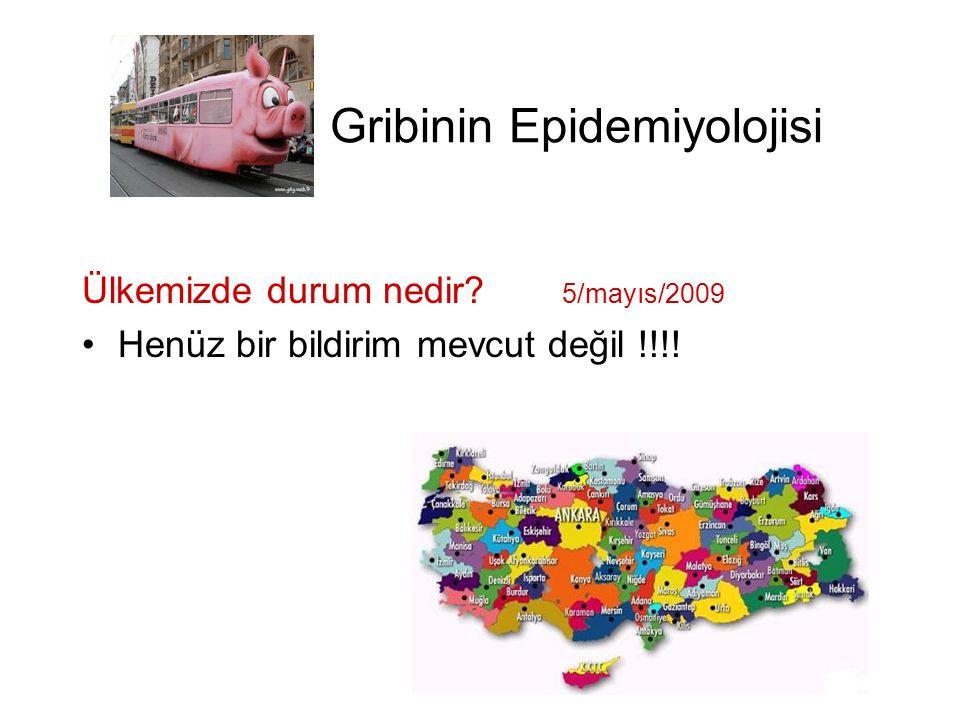 Gribinin Epidemiyolojisi Ülkemizde durum nedir? 5/mayıs/2009 •Henüz bir bildirim mevcut değil !!!!
