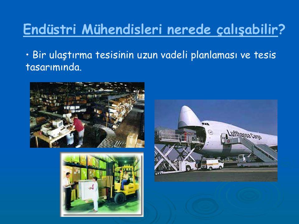 Endüstri Mühendisleri nerede çalışabilir? • Bir ulaştırma tesisinin uzun vadeli planlaması ve tesis tasarımında.
