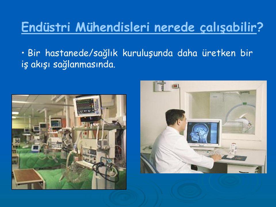 Endüstri Mühendisleri nerede çalışabilir? • Bir hastanede/sağlık kuruluşunda daha üretken bir iş akışı sağlanmasında.
