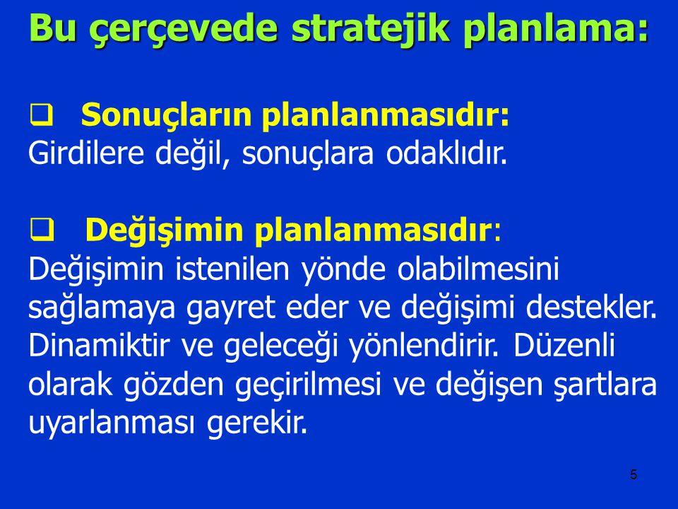 5 Bu çerçevede stratejik planlama:  Sonuçların planlanmasıdır: Girdilere değil, sonuçlara odaklıdır.  Değişimin planlanmasıdır: Değişimin istenilen