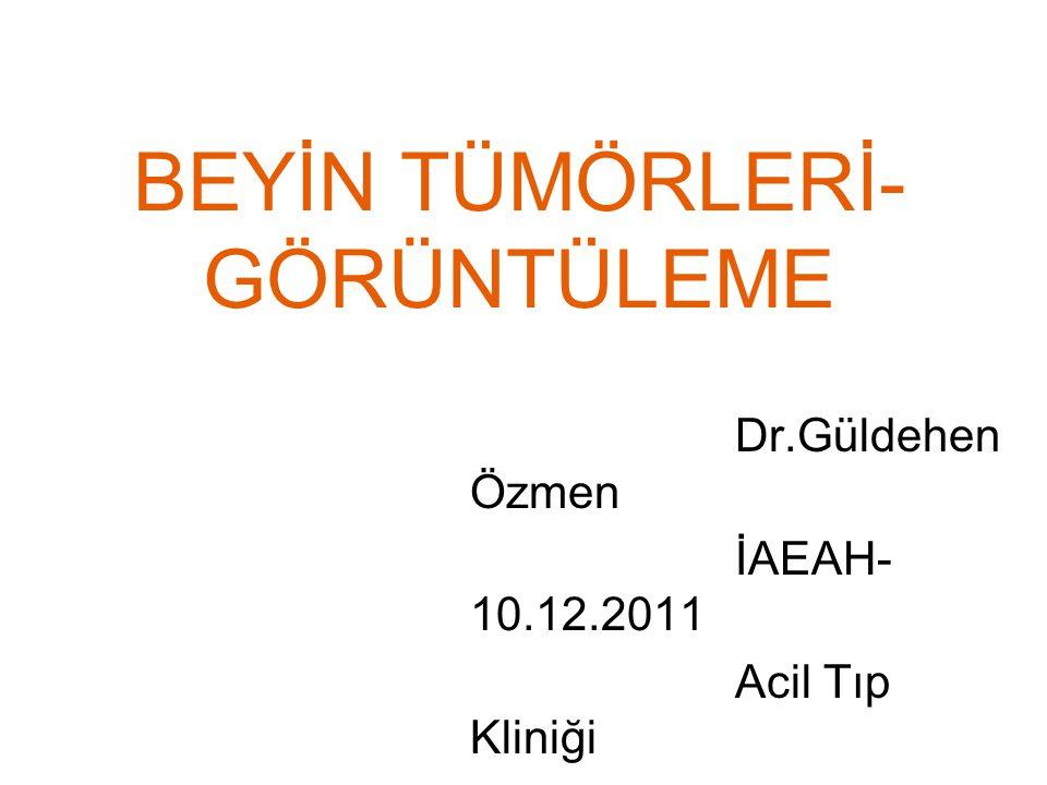 BEYİN TÜMÖRLERİ- GÖRÜNTÜLEME Dr.Güldehen Özmen İAEAH- 10.12.2011 Acil Tıp Kliniği