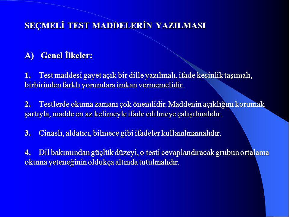 SEÇMELİ TEST MADDELERİN YAZILMASI A) Genel İlkeler: 1. Test maddesi gayet açık bir dille yazılmalı, ifade kesinlik taşımalı, birbirinden farklı yoruml