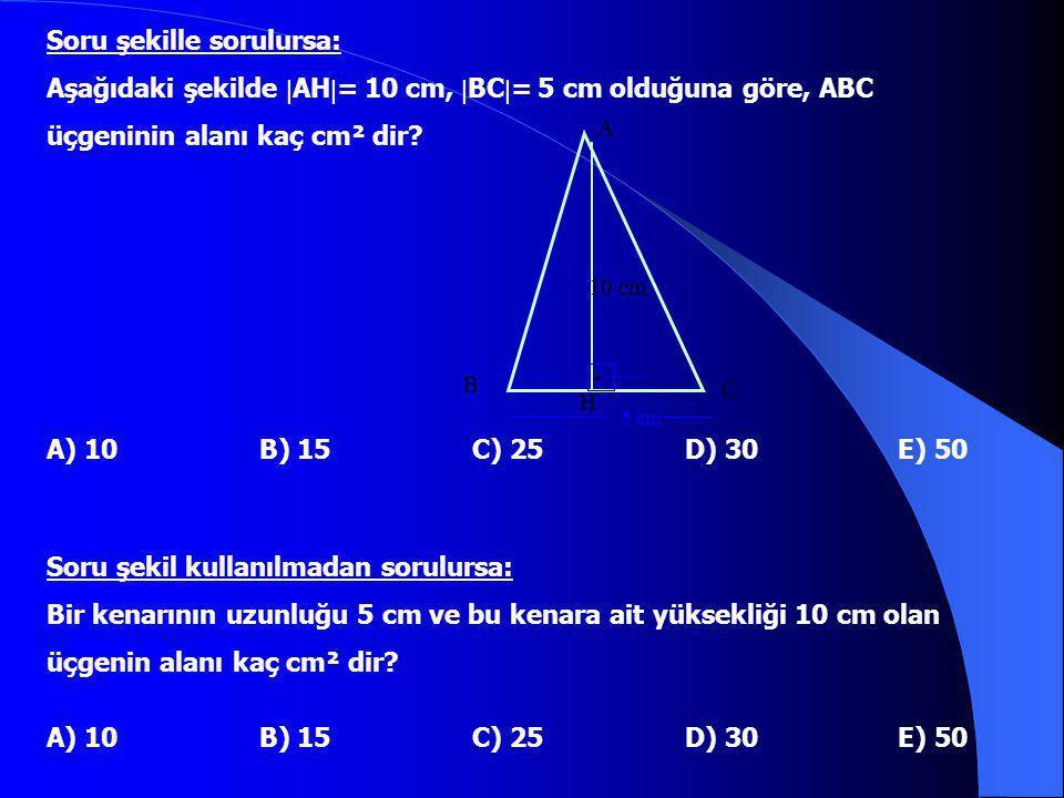 Soru şekille sorulursa: Aşağıdaki şekilde  AH  = 10 cm,  BC  = 5 cm olduğuna göre, ABC üçgeninin alanı kaç cm² dir? A) 10B) 15C) 25D) 30E) 50 Soru