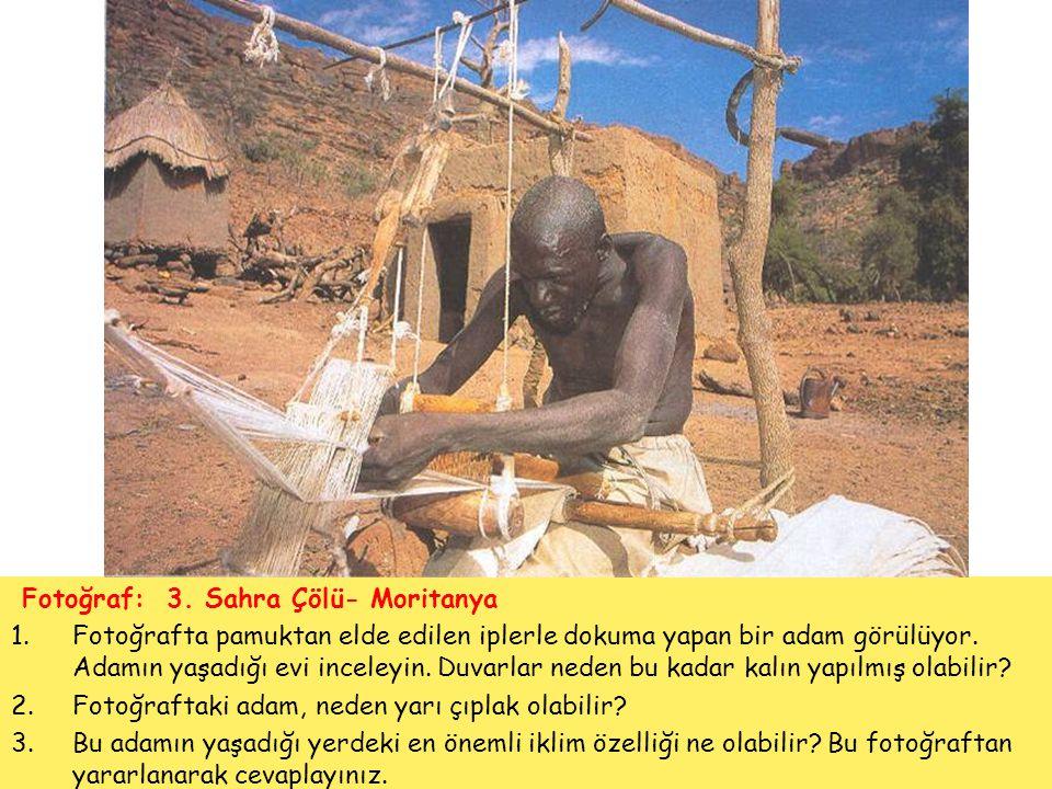 Fotoğraf: 3. Sahra Çölü- Moritanya 1.Fotoğrafta pamuktan elde edilen iplerle dokuma yapan bir adam görülüyor. Adamın yaşadığı evi inceleyin. Duvarlar