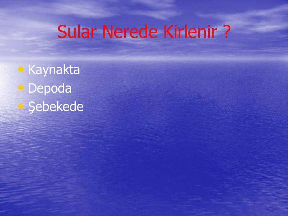 Sular Nerede Kirlenir ? • • Kaynakta • • Depoda • • Şebekede