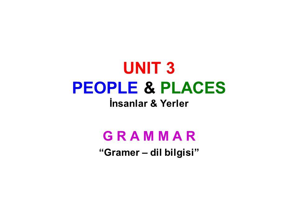 UNIT 3 PEOPLE & PLACES İnsanlar & Yerler G R A M M A R Gramer – dil bilgisi
