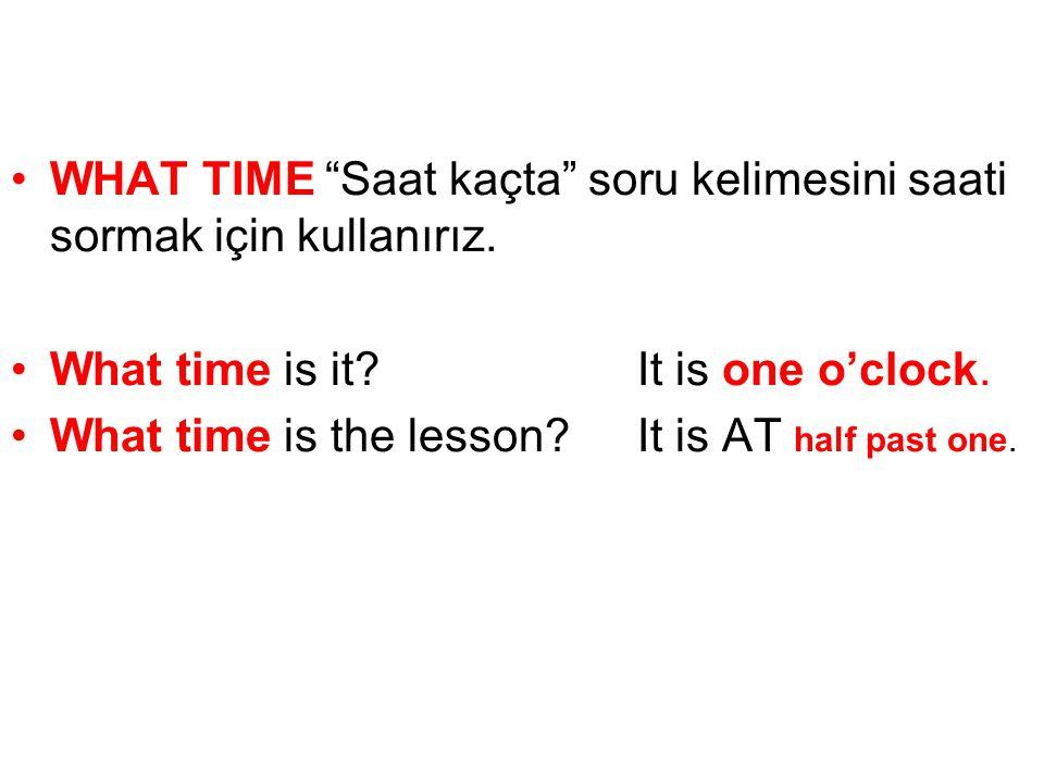 •WHAT TIME Saat kaçta soru kelimesini saati sormak için kullanırız.