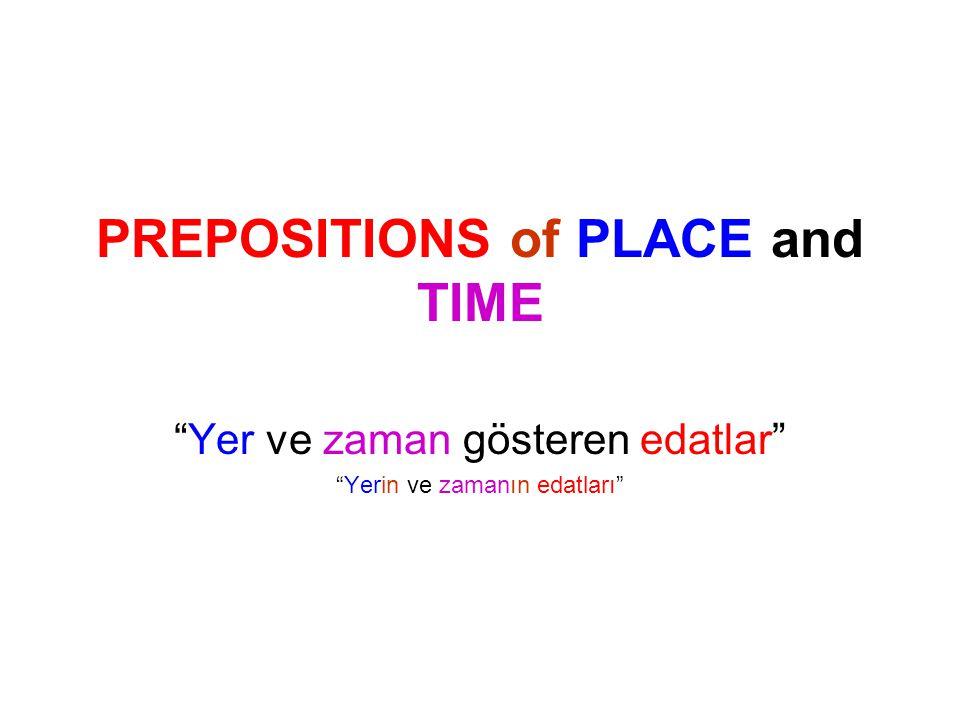 PREPOSITIONS of PLACE and TIME Yer ve zaman gösteren edatlar Yerin ve zamanın edatları
