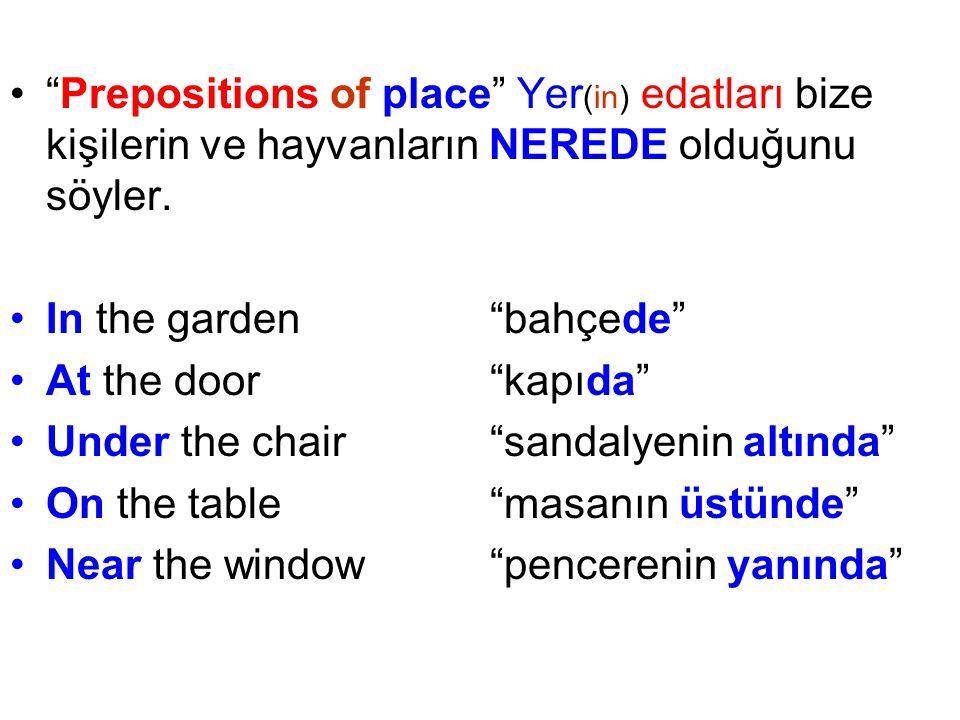 • Prepositions of place Yer (in) edatları bize kişilerin ve hayvanların NEREDE olduğunu söyler.