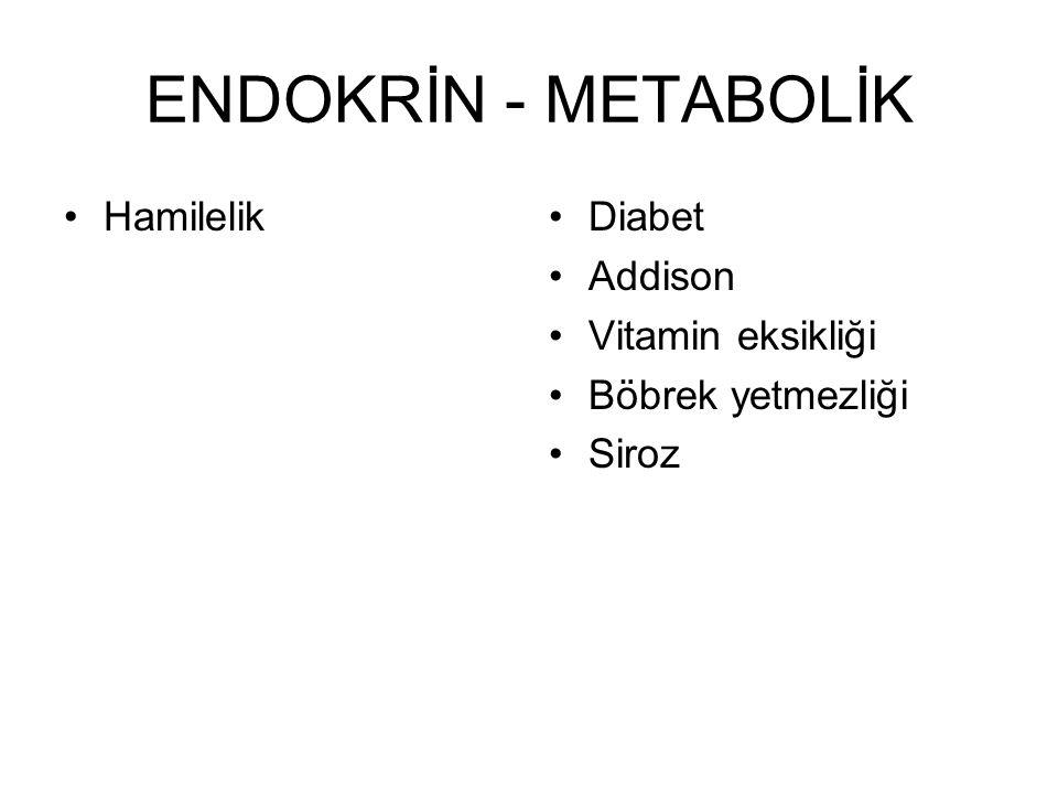 ENDOKRİN - METABOLİK •Hamilelik•Diabet •Addison •Vitamin eksikliği •Böbrek yetmezliği •Siroz