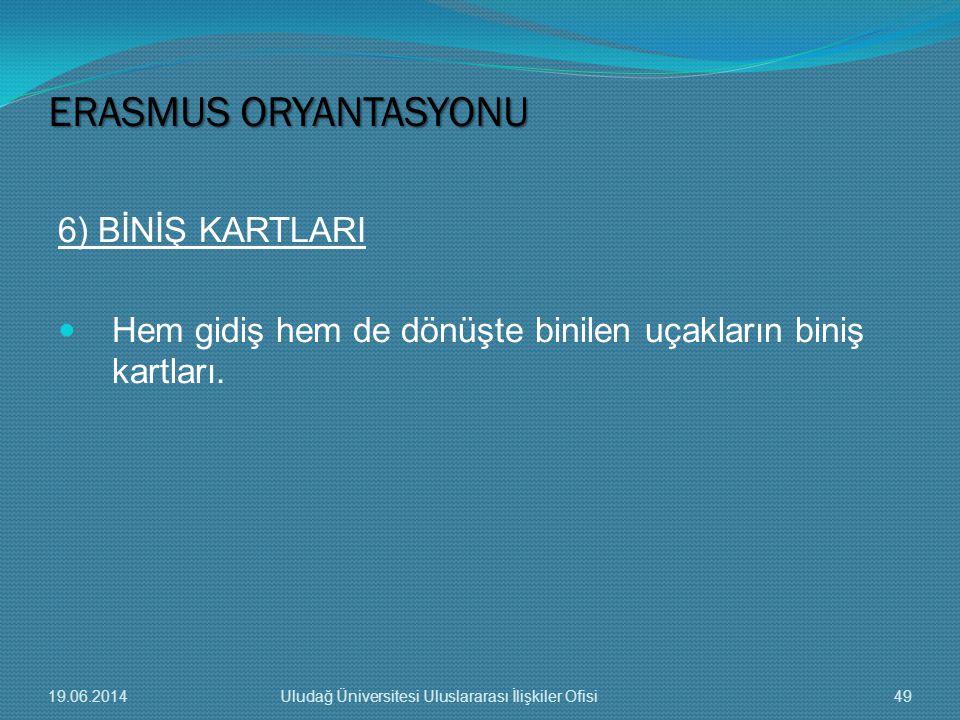 6) BİNİŞ KARTLARI  Hem gidiş hem de dönüşte binilen uçakların biniş kartları. ERASMUS ORYANTASYONU 19.06.201449Uludağ Üniversitesi Uluslararası İlişk
