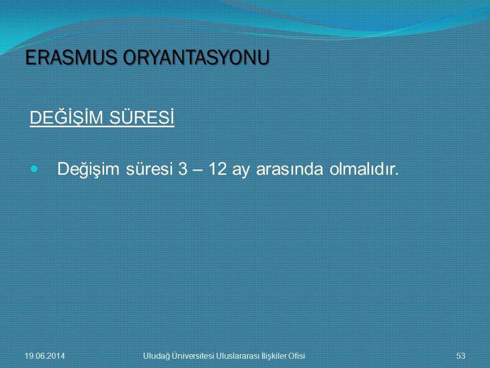 DEĞİŞİM SÜRESİ  Değişim süresi 3 – 12 ay arasında olmalıdır. ERASMUS ORYANTASYONU 19.06.201453Uludağ Üniversitesi Uluslararası İlişkiler Ofisi