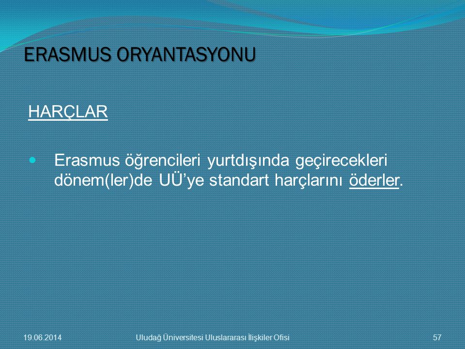 HARÇLAR  Erasmus öğrencileri yurtdışında geçirecekleri dönem(ler)de UÜ'ye standart harçlarını öderler. ERASMUS ORYANTASYONU 19.06.201457Uludağ Üniver