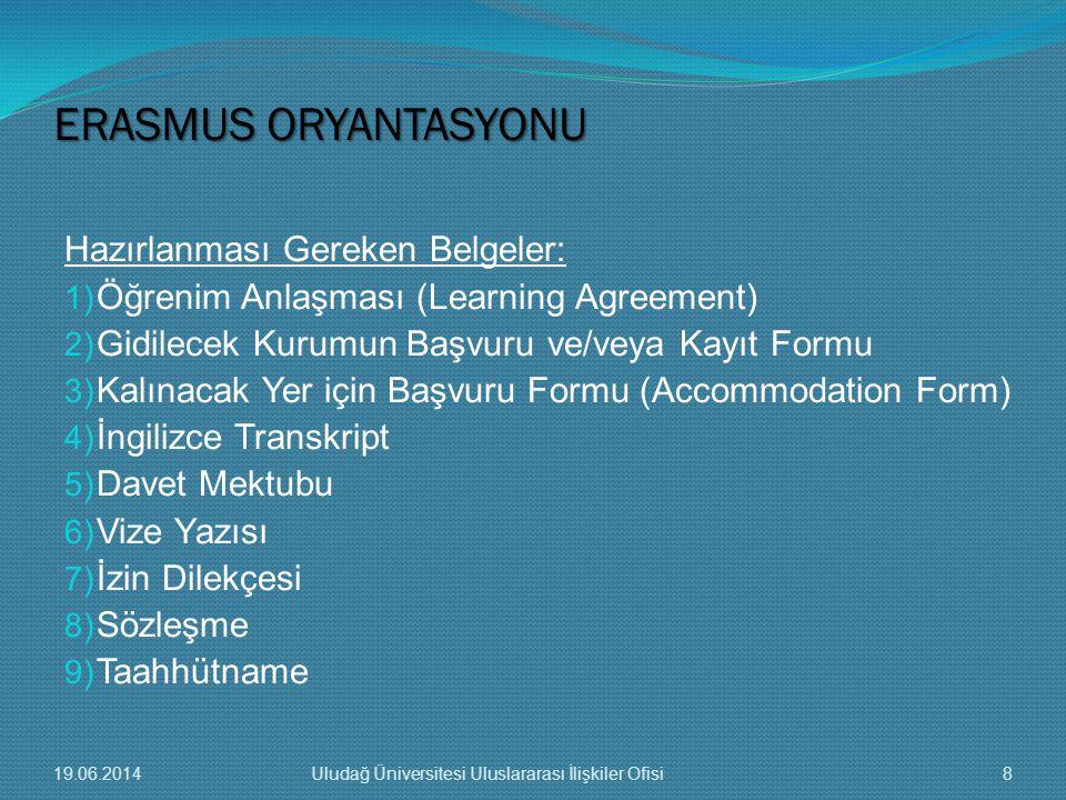 Hazırlanması Gereken Belgeler: 1) Öğrenim Anlaşması (Learning Agreement) 2) Gidilecek Kurumun Başvuru ve/veya Kayıt Formu 3) Kalınacak Yer için Başvuru Formu (Accommodation Form) 4) İngilizce Transkript 5) Davet Mektubu 6) Vize Yazısı 7) İzin Dilekçesi 8) Sözleşme 9) Taahhütname ERASMUS ORYANTASYONU 19.06.20148Uludağ Üniversitesi Uluslararası İlişkiler Ofisi