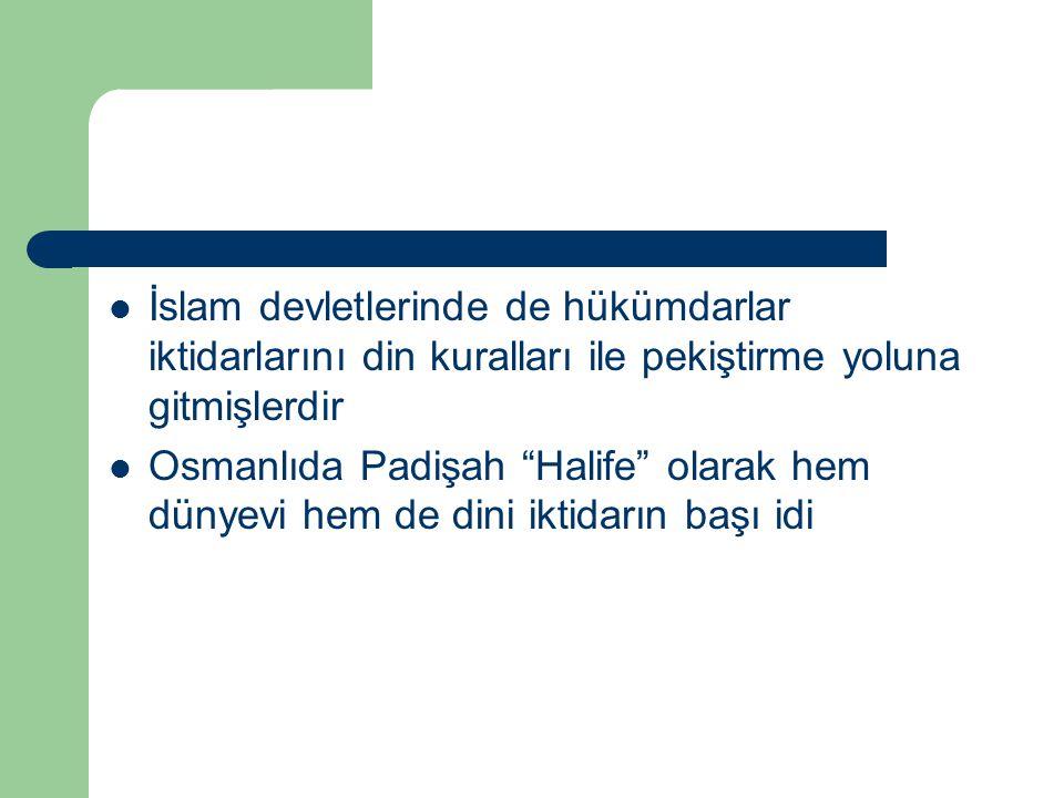  İslam devletlerinde de hükümdarlar iktidarlarını din kuralları ile pekiştirme yoluna gitmişlerdir  Osmanlıda Padişah Halife olarak hem dünyevi hem de dini iktidarın başı idi