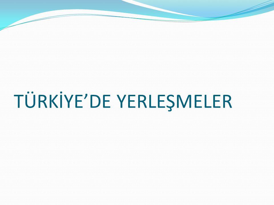 TÜRKİYE'DE YERLEŞME ŞEKİLLERİ Türkiye dünyanın en eski yerleşim alanlarından biridir.