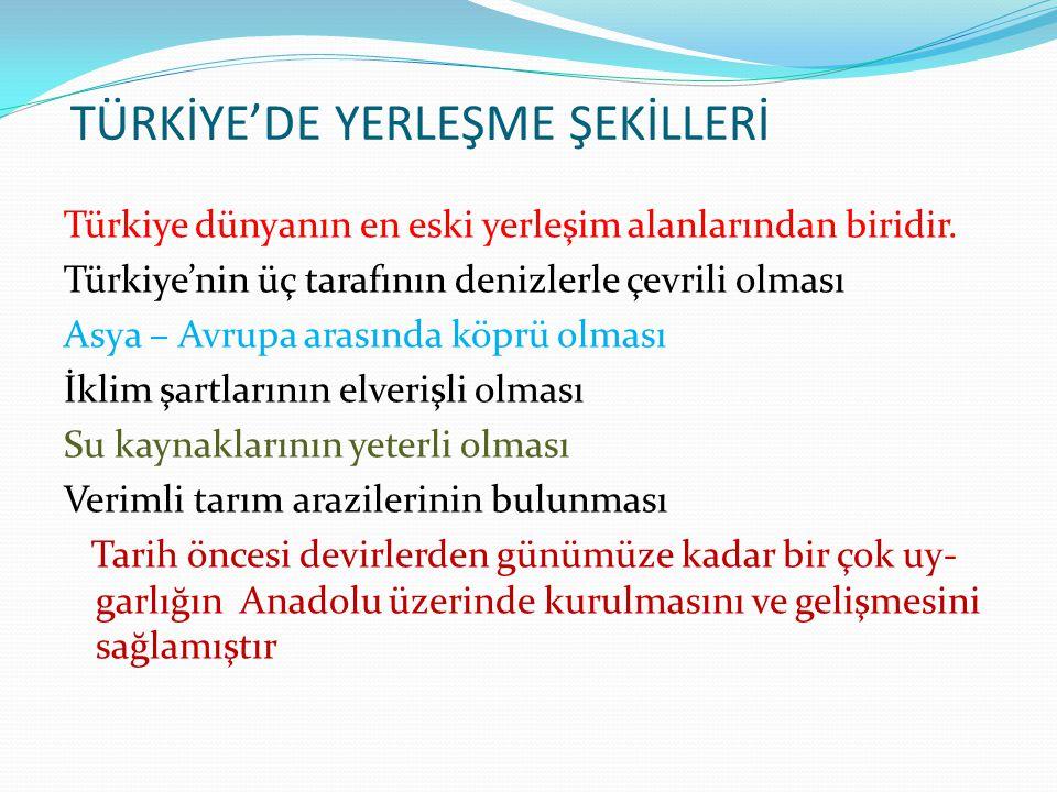 TÜRKİYE'DE YERLEŞME ŞEKİLLERİ Türkiye dünyanın en eski yerleşim alanlarından biridir. Türkiye'nin üç tarafının denizlerle çevrili olması Asya – Avrupa