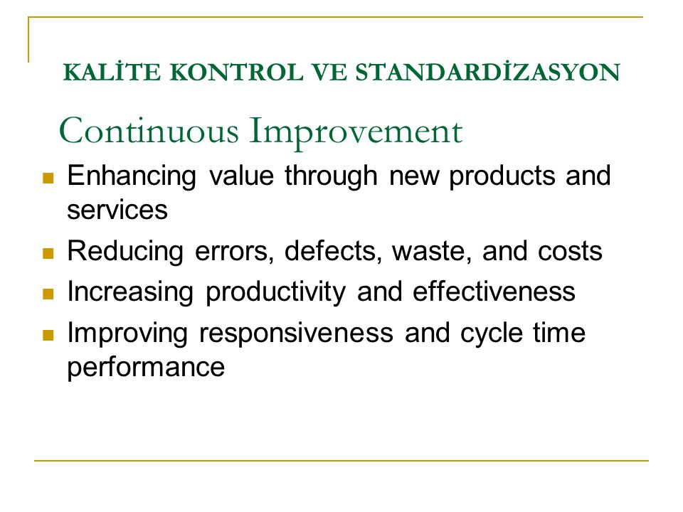 KALİTE KONTROL VE STANDARDİZASYON Continuous Improvement  Enhancing value through new products and services  Reducing errors, defects, waste, and co