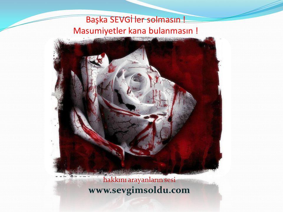 Başka SEVGİ ler solmasın ! Masumiyetler kana bulanmasın ! hakkını arayanların sesi www.sevgimsoldu.com