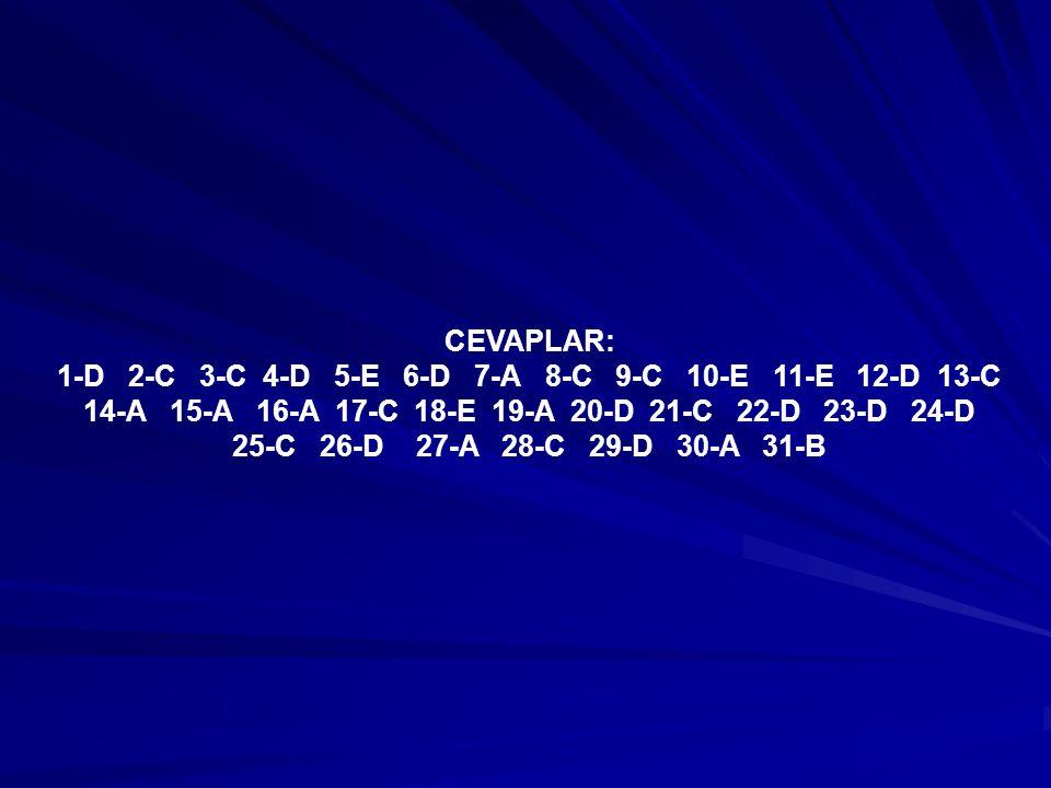 CEVAPLAR: 1-D 2-C 3-C 4-D 5-E 6-D 7-A 8-C 9-C 10-E 11-E 12-D 13-C 14-A 15-A 16-A 17-C 18-E 19-A 20-D 21-C 22-D 23-D 24-D 25-C 26-D 27-A 28-C 29-D 30-A 31-B