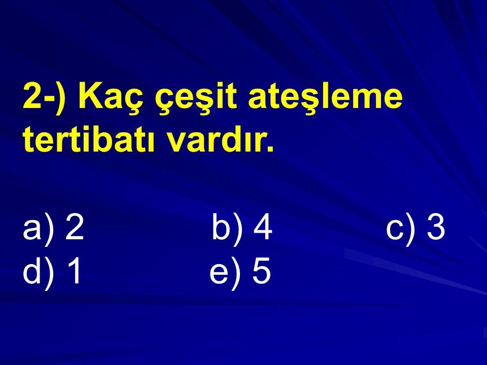 2-) Kaç çeşit ateşleme tertibatı vardır. a) 2 b) 4 c) 3 d) 1 e) 5