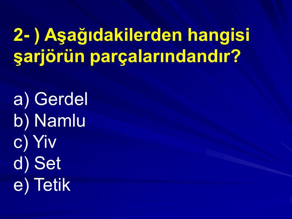 2- ) Aşağıdakilerden hangisi şarjörün parçalarındandır? a) Gerdel b) Namlu c) Yiv d) Set e) Tetik