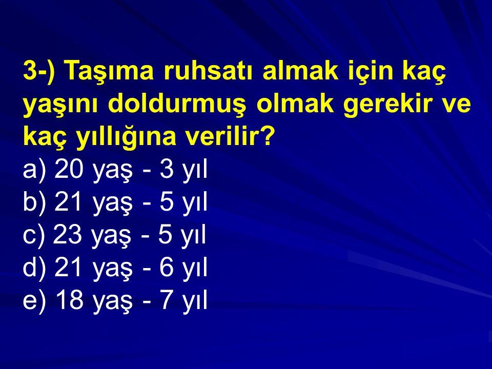 3-) Taşıma ruhsatı almak için kaç yaşını doldurmuş olmak gerekir ve kaç yıllığına verilir.