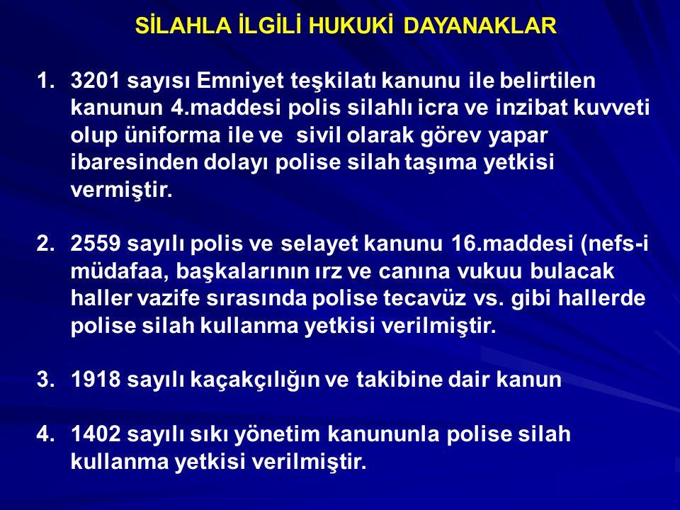 SİLAHLA İLGİLİ HUKUKİ DAYANAKLAR 1.3201 sayısı Emniyet teşkilatı kanunu ile belirtilen kanunun 4.maddesi polis silahlı icra ve inzibat kuvveti olup üniforma ile ve sivil olarak görev yapar ibaresinden dolayı polise silah taşıma yetkisi vermiştir.