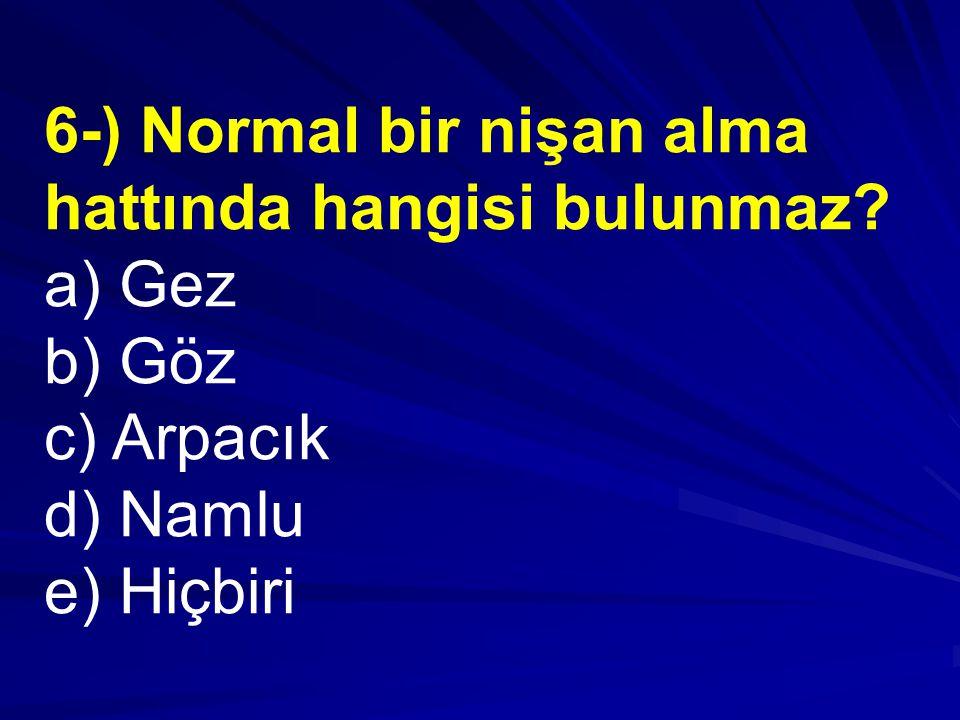 6-) Normal bir nişan alma hattında hangisi bulunmaz? a) Gez b) Göz c) Arpacık d) Namlu e) Hiçbiri