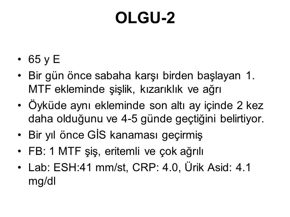 OLGU-2 •65 y E •Bir gün önce sabaha karşı birden başlayan 1. MTF ekleminde şişlik, kızarıklık ve ağrı •Öyküde aynı ekleminde son altı ay içinde 2 kez