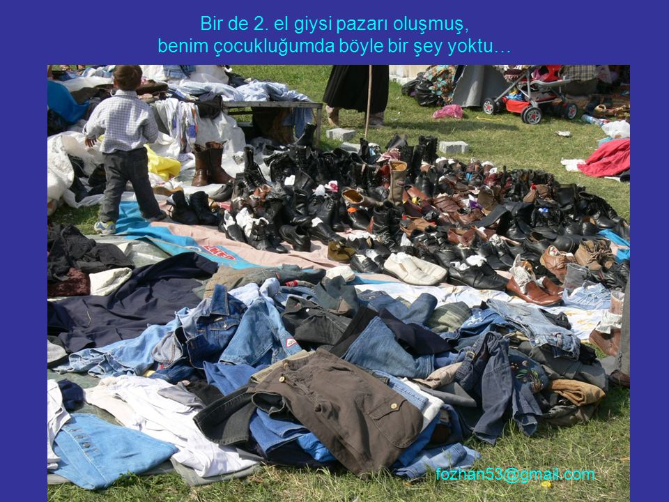 Bir de 2. el giysi pazarı oluşmuş, benim çocukluğumda böyle bir şey yoktu… fozhan53@gmail.com