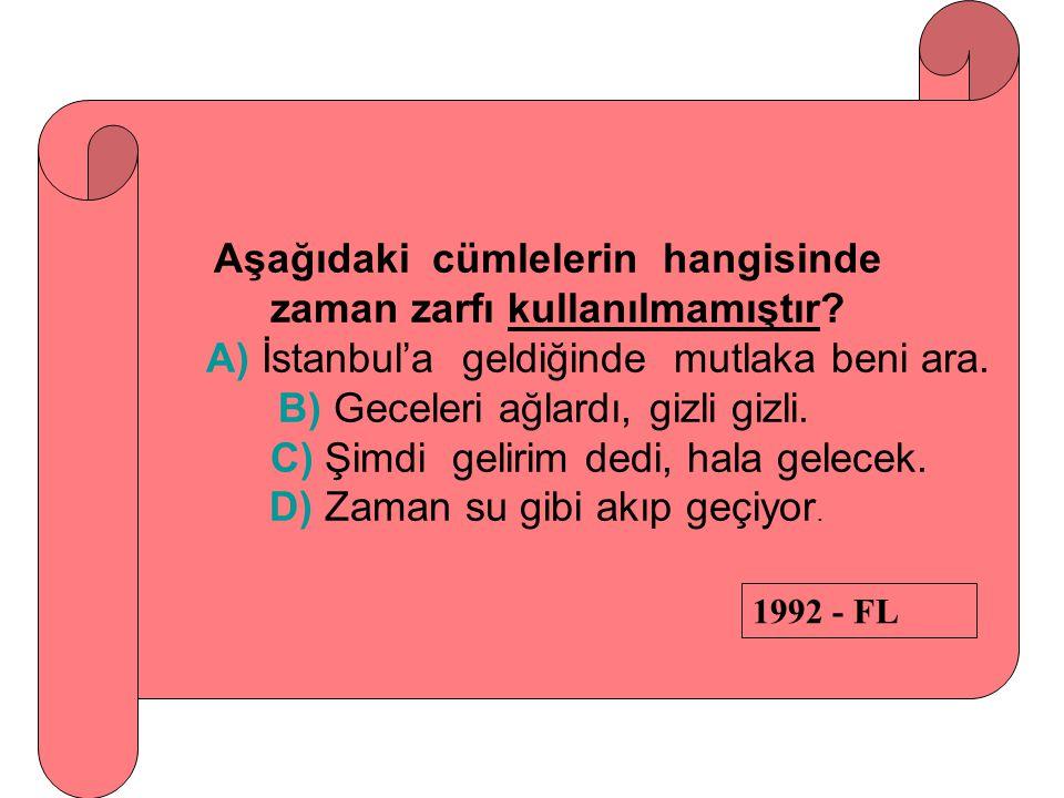 Aşağıdaki cümlelerin hangisinde zaman zarfı kullanılmamıştır? A) İstanbul'a geldiğinde mutlaka beni ara. B) Geceleri ağlardı, gizli gizli. C) Şimdi ge