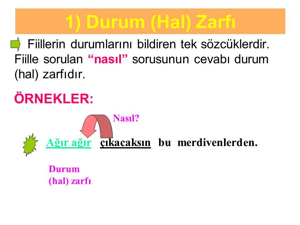 """1) Durum (Hal) Zarfı Fiillerin durumlarını bildiren tek sözcüklerdir. Fiille sorulan """"nasıl"""" sorusunun cevabı durum (hal) zarfıdır. ÖRNEKLER: Ağır ağı"""