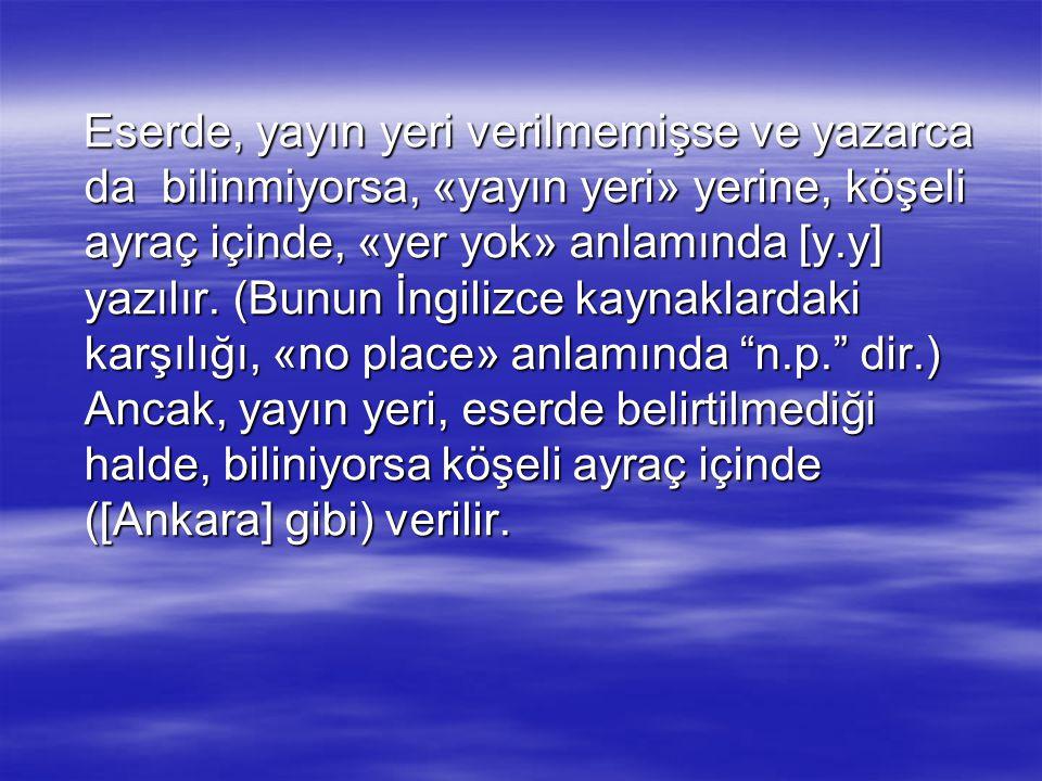 Eserde, yayın yeri verilmemişse ve yazarca da bilinmiyorsa, «yayın yeri» yerine, köşeli ayraç içinde, «yer yok» anlamında [y.y] yazılır. (Bunun İngili