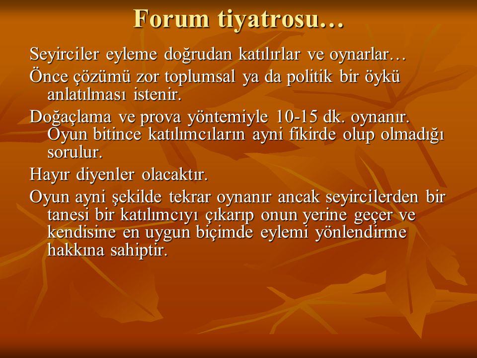 Forum tiyatrosu… Seyirciler eyleme doğrudan katılırlar ve oynarlar… Önce çözümü zor toplumsal ya da politik bir öykü anlatılması istenir.