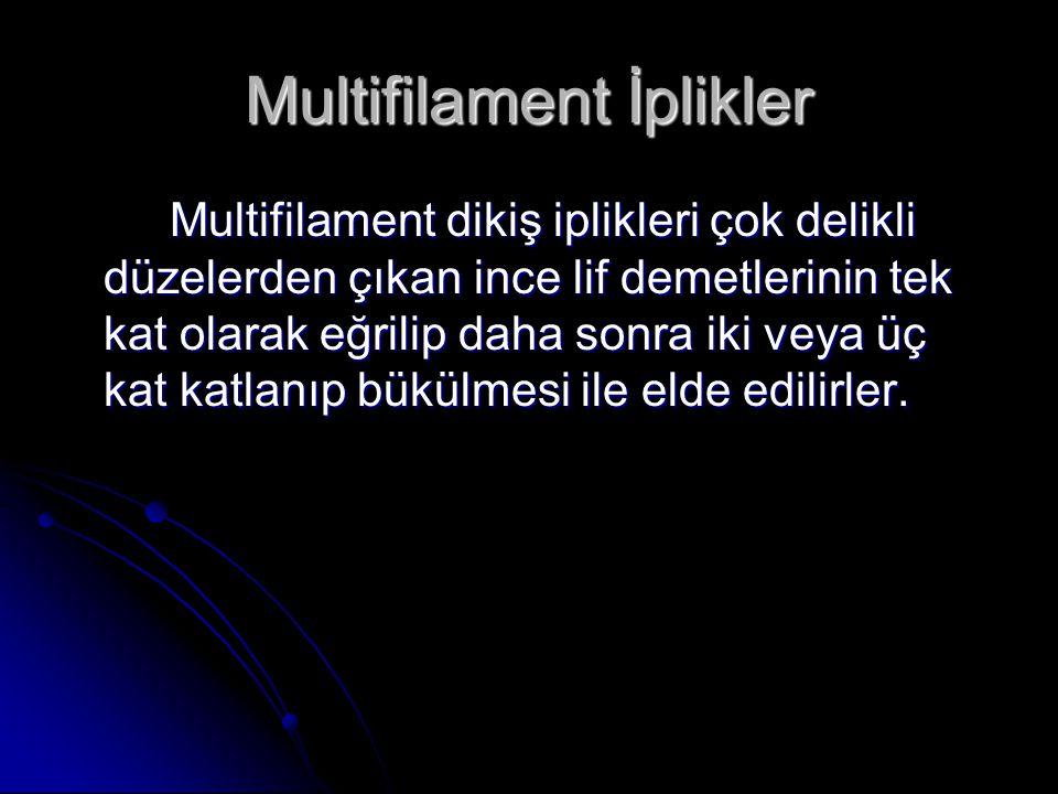Multifilament İplikler Multifilament dikiş iplikleri çok delikli düzelerden çıkan ince lif demetlerinin tek kat olarak eğrilip daha sonra iki veya üç