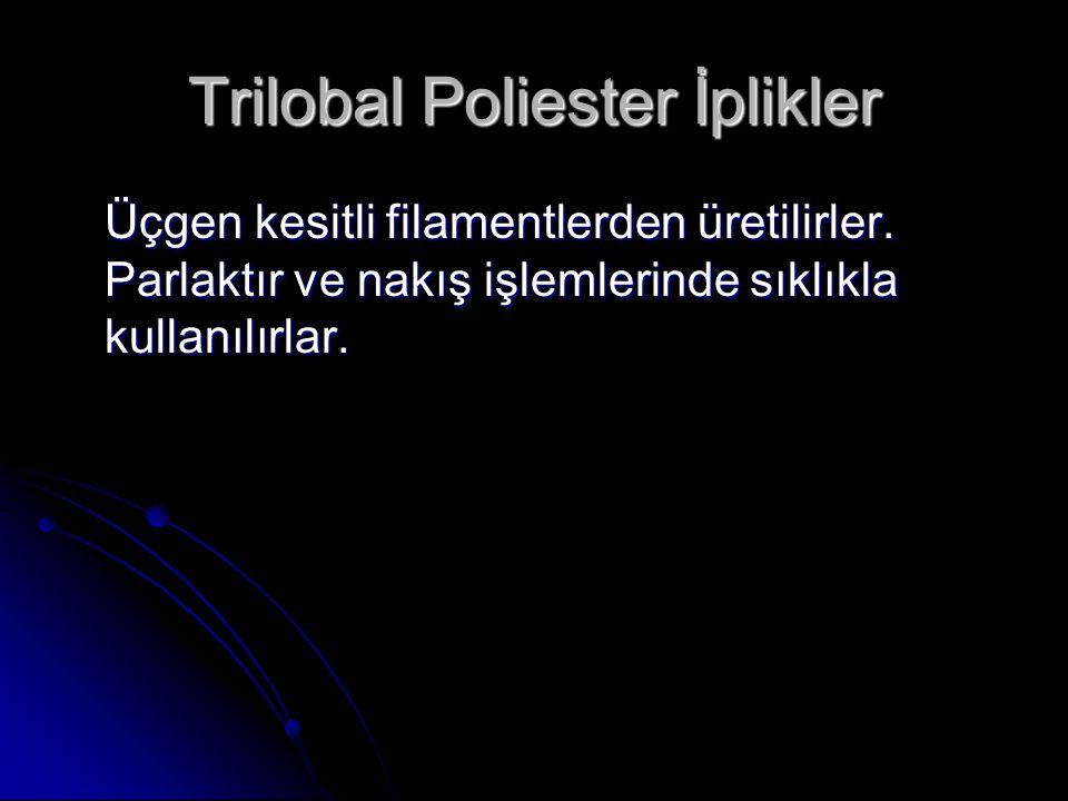 Trilobal Poliester İplikler Üçgen kesitli filamentlerden üretilirler. Parlaktır ve nakış işlemlerinde sıklıkla kullanılırlar.