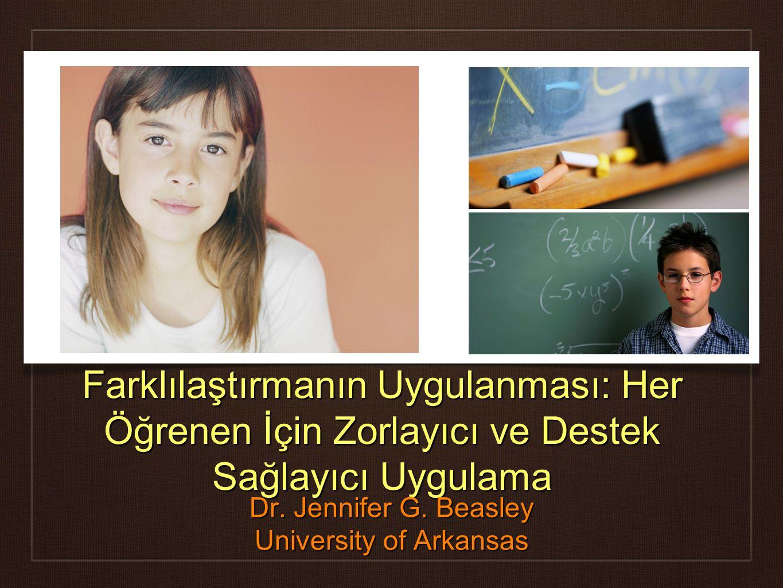 Farklılaştırmanın Uygulanması: Her Öğrenen İçin Zorlayıcı ve Destek Sağlayıcı Uygulama Dr. Jennifer G. Beasley University of Arkansas