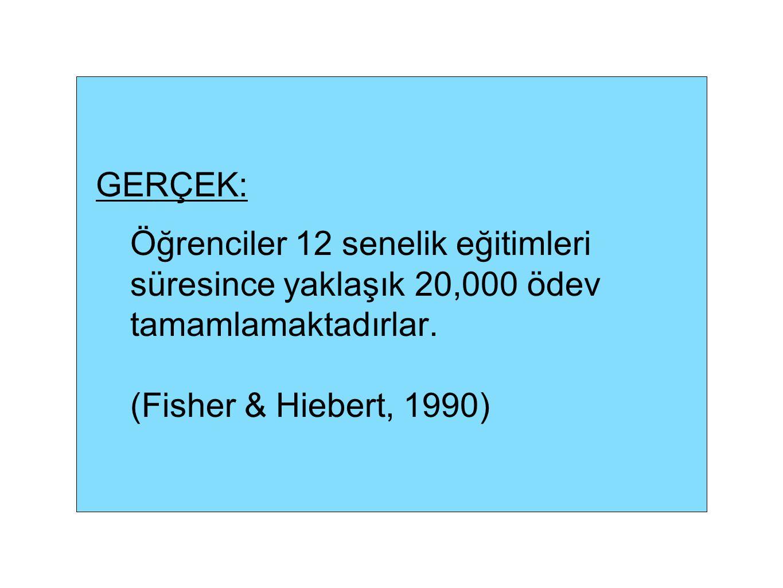 GERÇEK: Öğrenciler 12 senelik eğitimleri süresince yaklaşık 20,000 ödev tamamlamaktadırlar. (Fisher & Hiebert, 1990)