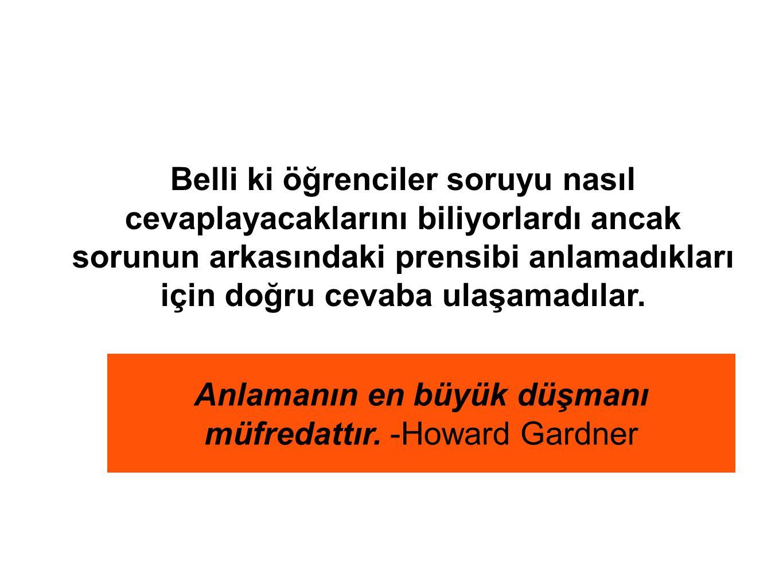 Anlamanın en büyük düşmanı müfredattır. -Howard Gardner Belli ki öğrenciler soruyu nasıl cevaplayacaklarını biliyorlardı ancak sorunun arkasındaki pre