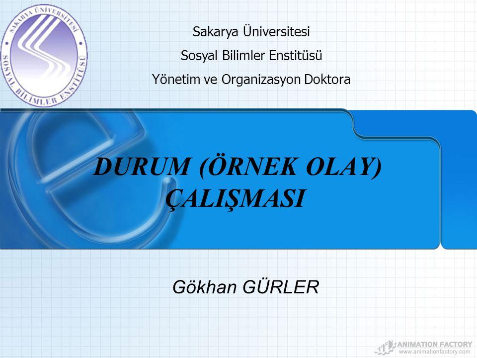 DURUM (ÖRNEK OLAY) ÇALIŞMASI Gökhan GÜRLER Sakarya Üniversitesi Sosyal Bilimler Enstitüsü Yönetim ve Organizasyon Doktora