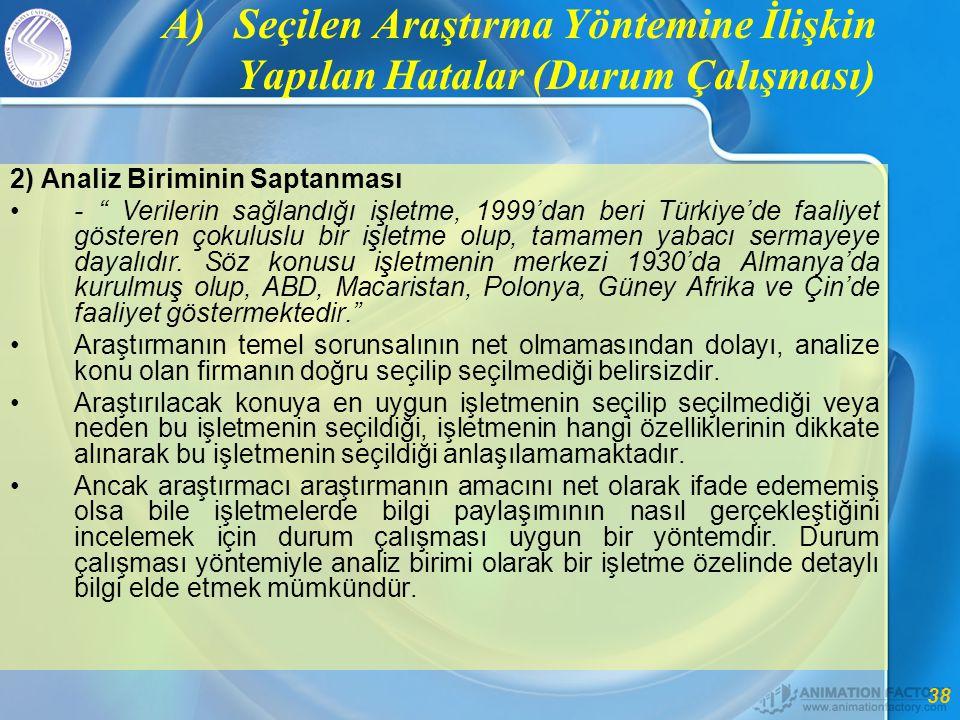 38 A)Seçilen Araştırma Yöntemine İlişkin Yapılan Hatalar (Durum Çalışması) 2) Analiz Biriminin Saptanması •- Verilerin sağlandığı işletme, 1999'dan beri Türkiye'de faaliyet gösteren çokuluslu bir işletme olup, tamamen yabacı sermayeye dayalıdır.
