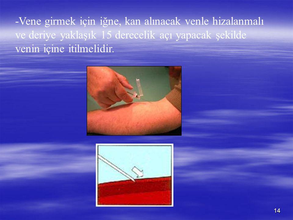 14 -Vene girmek için iğne, kan alınacak venle hizalanmalı ve deriye yaklaşık 15 derecelik açı yapacak şekilde venin içine itilmelidir.