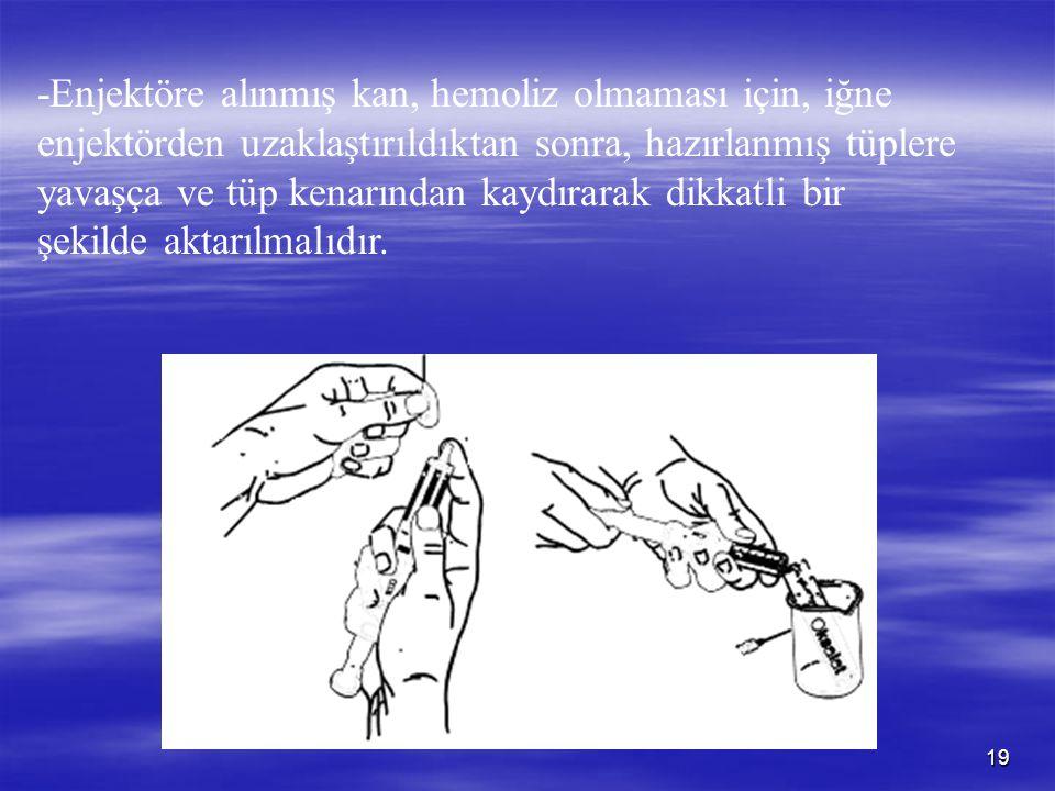 19 -Enjektöre alınmış kan, hemoliz olmaması için, iğne enjektörden uzaklaştırıldıktan sonra, hazırlanmış tüplere yavaşça ve tüp kenarından kaydırarak