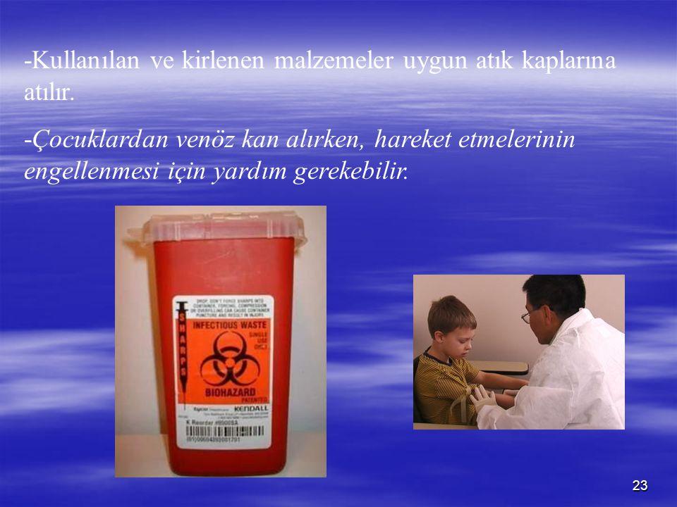 23 -Kullanılan ve kirlenen malzemeler uygun atık kaplarına atılır. -Çocuklardan venöz kan alırken, hareket etmelerinin engellenmesi için yardım gereke