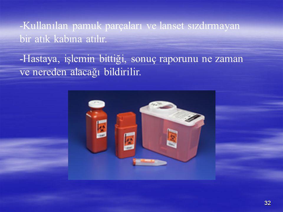 32 -Kullanılan pamuk parçaları ve lanset sızdırmayan bir atık kabına atılır. -Hastaya, işlemin bittiği, sonuç raporunu ne zaman ve nereden alacağı bil